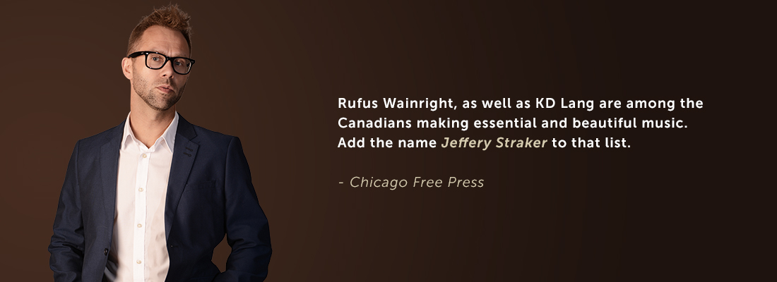Rufus Wainright, as well as KD Lang are among the Canadian making essential and beautiful music. Add the name Jeffery Straker to that list. - Chicago Free Press